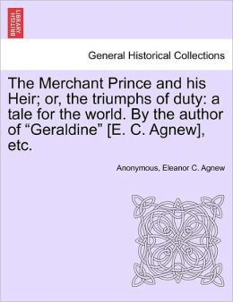 The Merchant Prince and his Heir; or, the triumphs of duty: a tale for the world. By the author of