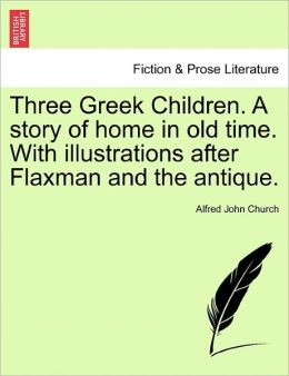 Three Greek Children. A Story Of Home In Old Time. With Illustrations After Flaxman And The Antique.