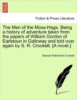 The Men Of The Moss-Hags. Being A History Of Adventure Taken From The Papers Of William Gordon Of Earlstoun In Galloway And Told Over Again By S. R. Crockett. [A Novel.]