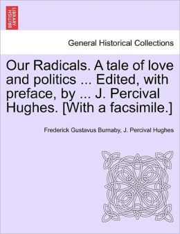 Our Radicals. A Tale Of Love And Politics ... Edited, With Preface, By ... J. Percival Hughes. [With A Facsimile.]