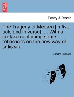 The Tragedy Of Med A [In Five Acts And In Verse]. ... With A Preface Containing Some Reflections On The New Way Of Criticism.