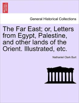 The Far East; Or, Letters From Egypt, Palestine, And Other Lands Of The Orient. Illustrated, Etc.