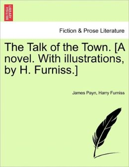 The Talk Of The Town. [A Novel. With Illustrations, By H. Furniss.]
