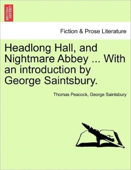 Headlong Hall, And Nightmare Abbey ... With An Introduction By George Saintsbury.