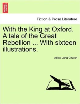 With The King At Oxford. A Tale Of The Great Rebellion ... With Sixteen Illustrations.