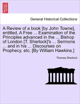 A Review Of A Book [By John Towne], Entitled, A Free ... Examination Of The Principles Advanced In The ... Bishop Of London [T. Sherlock]'s ... Sermons ... And In His ... Discourses On Prophecy, Etc. [By William Hawkins.]