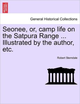 Seonee, Or, Camp Life On The Satpura Range ... Illustrated By The Author, Etc.