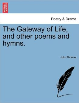The Gateway Of Life, And Other Poems And Hymns.