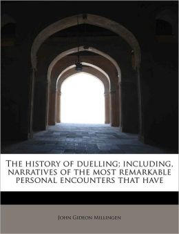The History Of Duelling; Including, Narratives Of The Most Remarkable Personal Encounters That Have