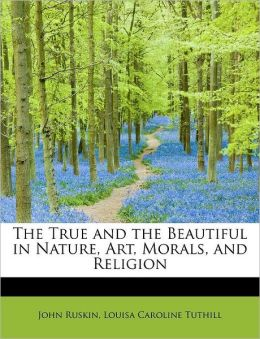 The True And The Beautiful In Nature, Art, Morals, And Religion