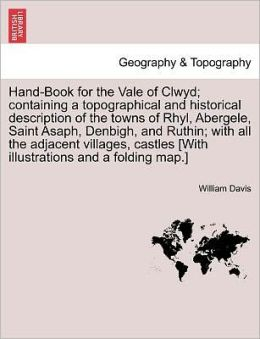Hand-Book For The Vale Of Clwyd; Containing A Topographical And Historical Description Of The Towns Of Rhyl, Abergele, Saint Asaph, Denbigh, And Ruthin; With All The Adjacent Villages, Castles [With Illustrations And A Folding Map.]