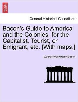 Bacon's Guide To America And The Colonies, For The Capitalist, Tourist, Or Emigrant, Etc. [With Maps.]