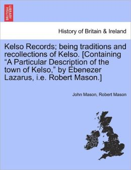 Kelso Records; Being Traditions And Recollections Of Kelso. [Containing A Particular Description Of The Town Of Kelso, By Ebenezer Lazarus, I.E. Robert Mason.]