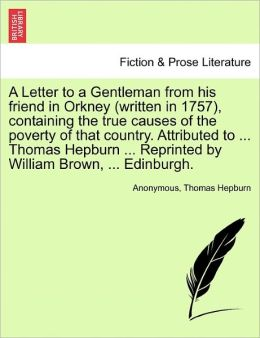 A Letter to a Gentleman from his friend in Orkney (written in 1757), containing the true causes of the poverty of that country. Attributed to ... Thomas Hepburn ... Reprinted by William Brown, ... Edinburgh.