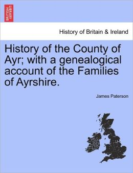 History Of The County Of Ayr; With A Genealogical Account Of The Families Of Ayrshire.