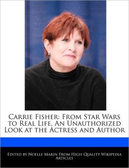 Carrie Fisher: From Star Wars to Real Life, an Unauthorized Look at the Actress and Author