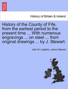 History Of The County Of Fife, From The Earliest Period To The Present Time ... With Numerous Engravings ... On Steel ... From Original Drawings ... By J. Stewart.