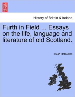 Furth In Field ... Essays On The Life, Language And Literature Of Old Scotland.