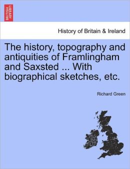 The History, Topography And Antiquities Of Framlingham And Saxsted ... With Biographical Sketches, Etc.