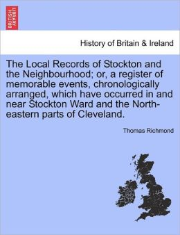 The Local Records Of Stockton And The Neighbourhood; Or, A Register Of Memorable Events, Chronologically Arranged, Which Have Occurred In And Near Stockton Ward And The North-Eastern Parts Of Cleveland.