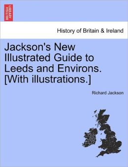 Jackson's New Illustrated Guide To Leeds And Environs. [With Illustrations.]