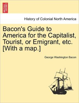 Bacon's Guide To America For The Capitalist, Tourist, Or Emigrant, Etc. [With A Map.]
