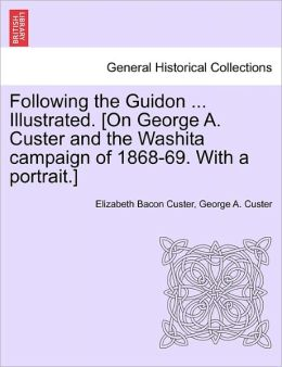 Following The Guidon ... Illustrated. [On George A. Custer And The Washita Campaign Of 1868-69. With A Portrait.]