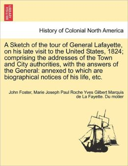 A Sketch Of The Tour Of General Lafayette, On His Late Visit To The United States, 1824; Comprising The Addresses Of The Town And City Authorities, With The Answers Of The General