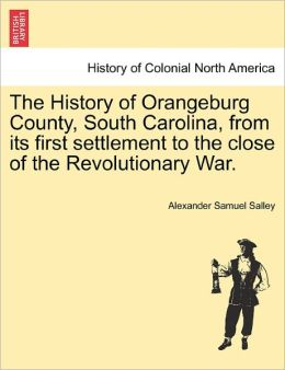 The History Of Orangeburg County, South Carolina, From Its First Settlement To The Close Of The Revolutionary War.