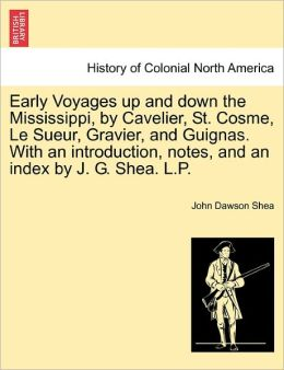 Early Voyages Up And Down The Mississippi, By Cavelier, St. Cosme, Le Sueur, Gravier, And Guignas. With An Introduction, Notes, And An Index By J. G. Shea. L.P.