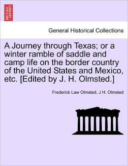 A Journey Through Texas; Or A Winter Ramble Of Saddle And Camp Life On The Border Country Of The United States And Mexico, Etc. [Edited By J. H. Olmsted.]
