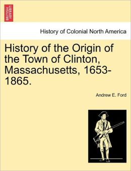 History Of The Origin Of The Town Of Clinton, Massachusetts, 1653-1865.