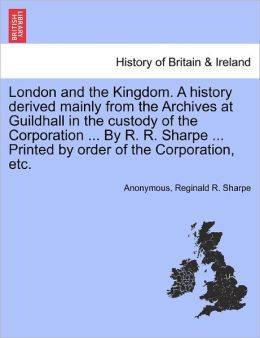 London and the Kingdom. A history derived mainly from the Archives at Guildhall in the custody of the Corporation ... By R. R. Sharpe ... Printed by order of the Corporation, etc.