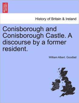 Conisborough and Conisborough Castle. A discourse by a former resident.