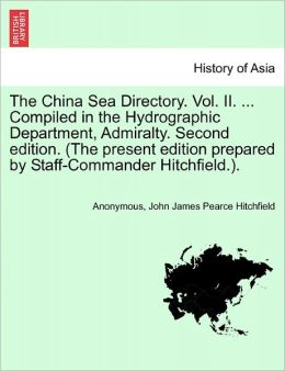 The China Sea Directory. Vol. II. ... Compiled in the Hydrographic Department, Admiralty. Second edition. (The present edition prepared by Staff-Commander Hitchfield.).