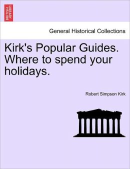 Kirk's Popular Guides. Where To Spend Your Holidays.