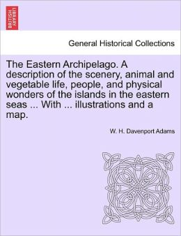 The Eastern Archipelago. A Description Of The Scenery, Animal And Vegetable Life, People, And Physical Wonders Of The Islands In The Eastern Seas ... With ... Illustrations And A Map.