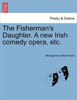 The Fisherman's Daughter. A New Irish Comedy Opera, Etc.
