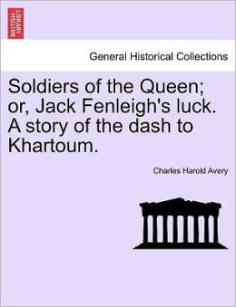 Soldiers Of The Queen; Or, Jack Fenleigh's Luck. A Story Of The Dash To Khartoum.