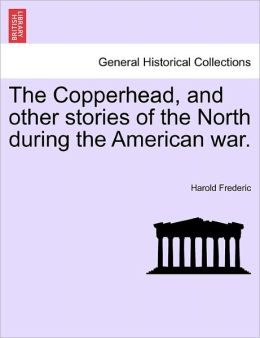 The Copperhead, And Other Stories Of The North During The American War.