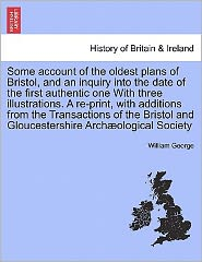 Some Account Of The Oldest Plans Of Bristol, And An Inquiry Into The Date Of The First Authentic One With Three Illustrations. A Re-Print, With Additions From The Transactions Of The Bristol And Gloucestershire Arch Ological Society