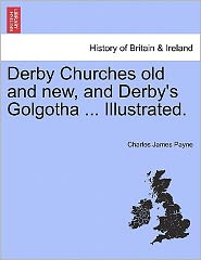 Derby Churches Old And New, And Derby's Golgotha ... Illustrated.