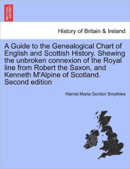 A Guide To The Genealogical Chart Of English And Scottish History. Shewing The Unbroken Connexion Of The Royal Line From Robert The Saxon, And Kenneth M'Alpine Of Scotland. Second Edition