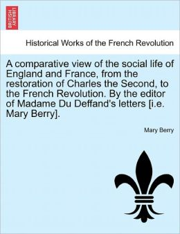 A Comparative View Of The Social Life Of England And France, From The Restoration Of Charles The Second, To The French Revolution. By The Editor Of Madame Du Deffand's Letters [I.E. Mary Berry].