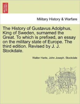 The History Of Gustavus Adolphus, King Of Sweden, Surnamed The Great. To Which Is Prefixed, An Essay On The Military State Of Europe. The Third Edition. Revised By J. J. Stockdale.