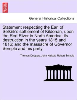 Statement Respecting The Earl Of Selkirk's Settlement Of Kildonan, Upon The Red River In North America
