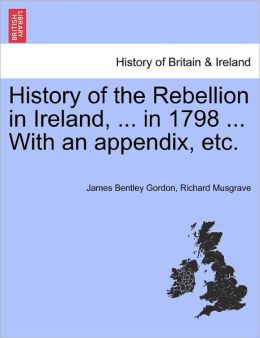 History Of The Rebellion In Ireland, ... In 1798 ... With An Appendix, Etc.