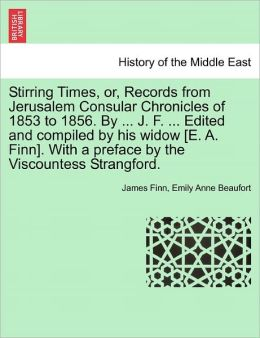 Stirring Times, Or, Records From Jerusalem Consular Chronicles Of 1853 To 1856. By ... J. F. ... Edited And Compiled By His Widow [E. A. Finn]. With A Preface By The Viscountess Strangford.