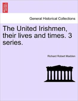 The United Irishmen, Their Lives And Times. 3 Series.