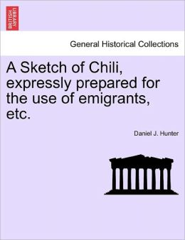 A Sketch Of Chili, Expressly Prepared For The Use Of Emigrants, Etc.